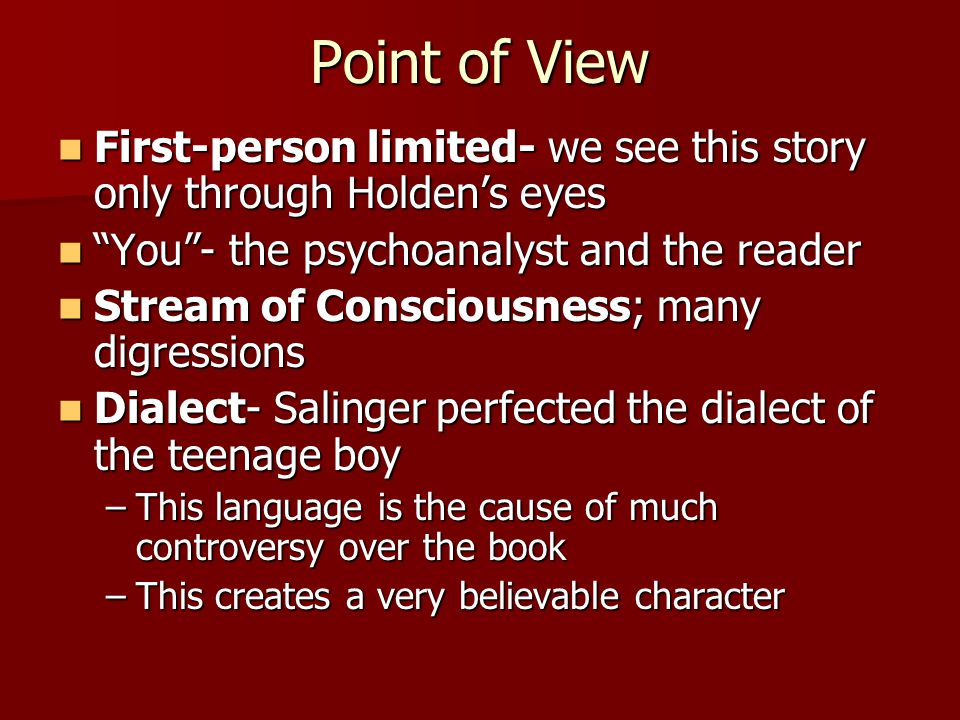 Point of View First-person limited- we see this story only through Holden's eyes. You - the psychoanalyst and the reader.