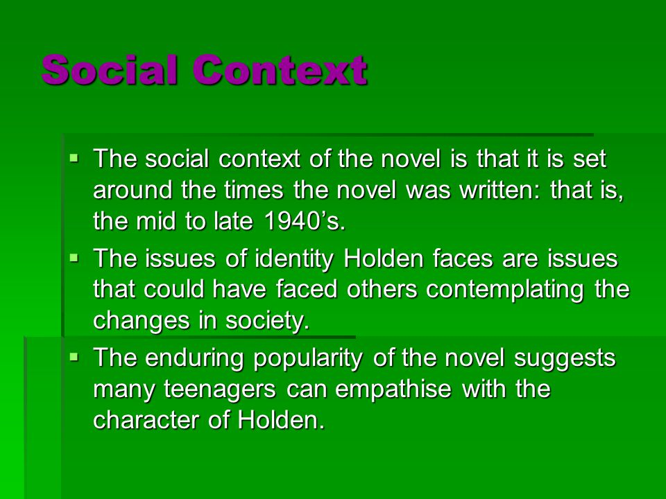 Social Context The social context of the novel is that it is set around the times the novel was written: that is, the mid to late 1940's.