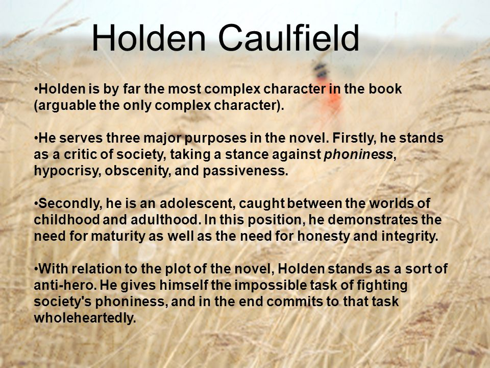 Holden Caulfield Holden is by far the most complex character in the book (arguable the only complex character).