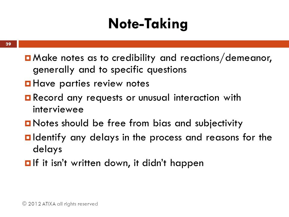 Note-Taking Make notes as to credibility and reactions/demeanor, generally and to specific questions.