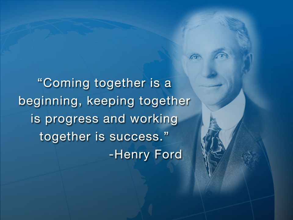 I believe Henry Ford said it best --- Coming together is a beginning, keeping together is progress and working together is success.