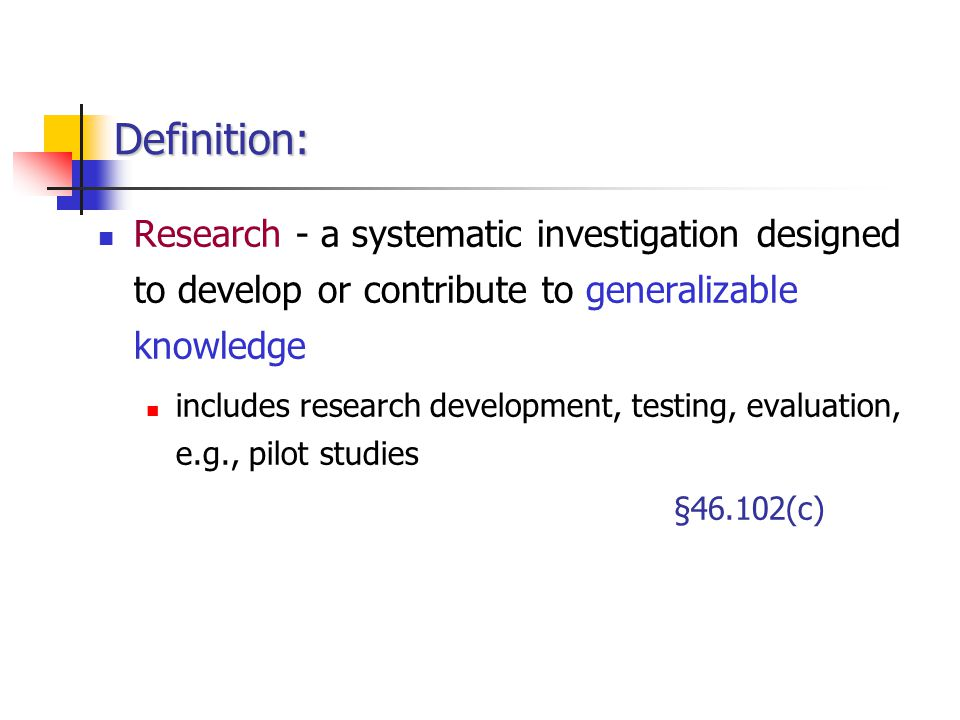 Definition: Research - a systematic investigation designed to develop or contribute to generalizable knowledge.