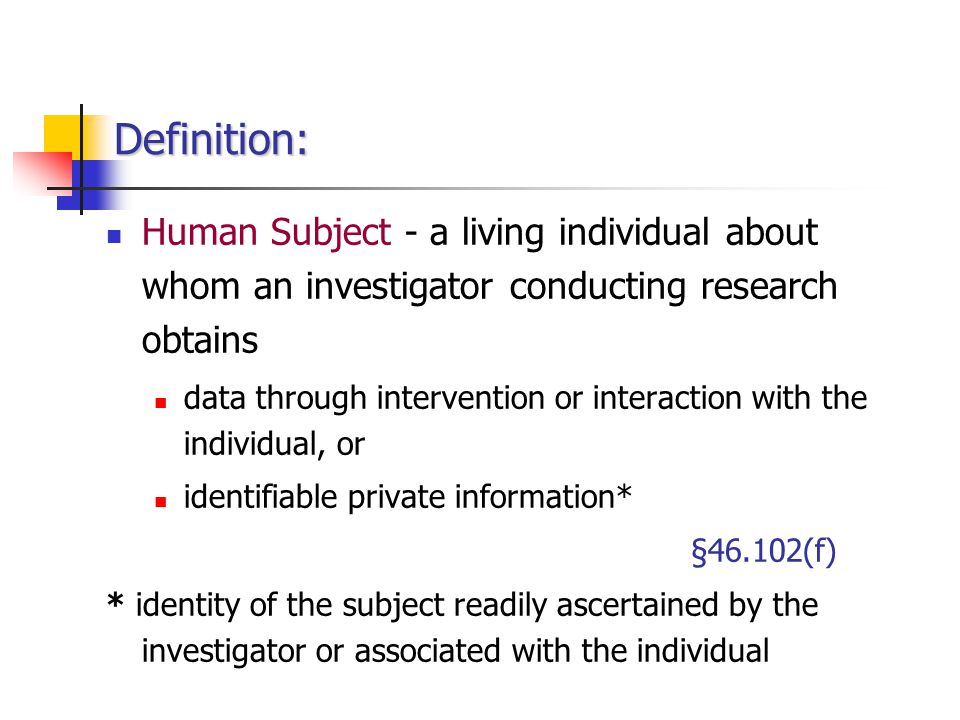 Definition: Human Subject - a living individual about whom an investigator conducting research obtains.