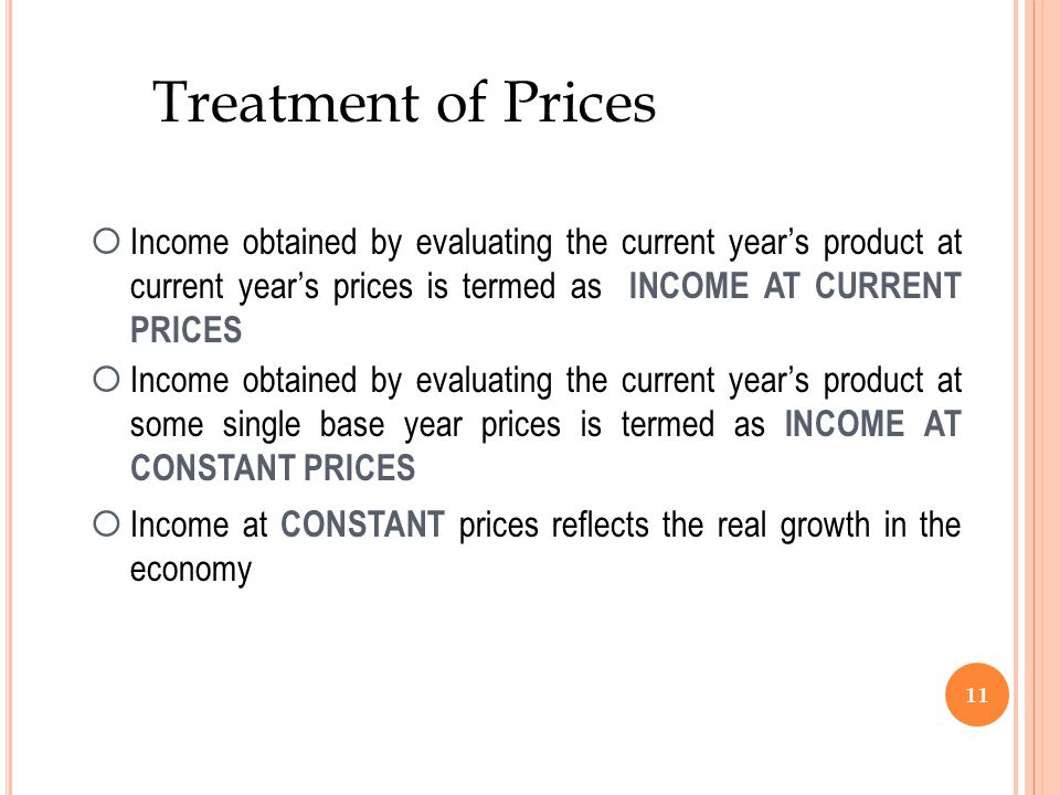 Treatment of Prices Income obtained by evaluating the current year's product at current year's prices is termed as INCOME AT CURRENT PRICES.