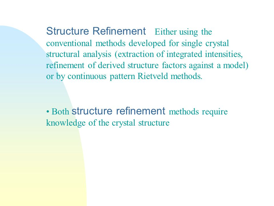 Structure Refinement Either using the conventional methods developed for single crystal structural analysis (extraction of integrated intensities, refinement of derived structure factors against a model) or by continuous pattern Rietveld methods.