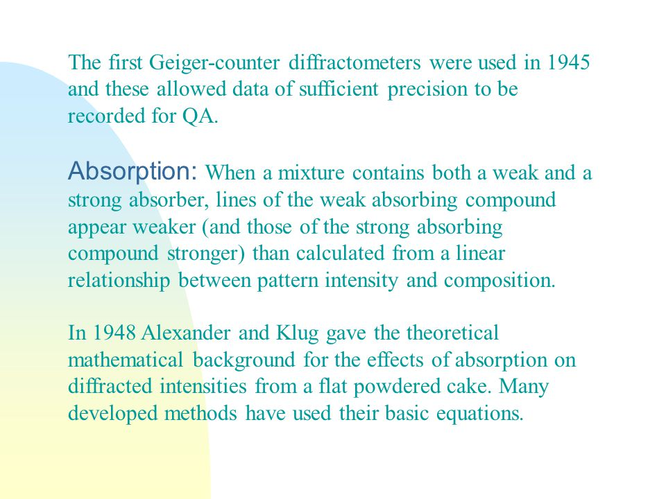 The first Geiger-counter diffractometers were used in 1945 and these allowed data of sufficient precision to be recorded for QA.
