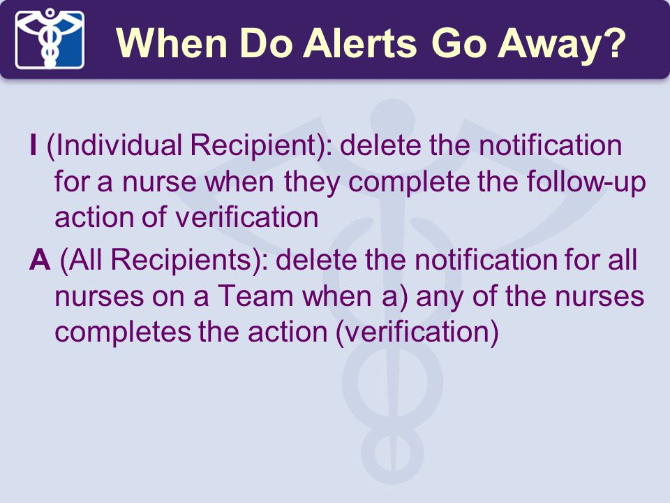 When Do Alerts Go Away I (Individual Recipient): delete the notification for a nurse when they complete the follow-up action of verification.