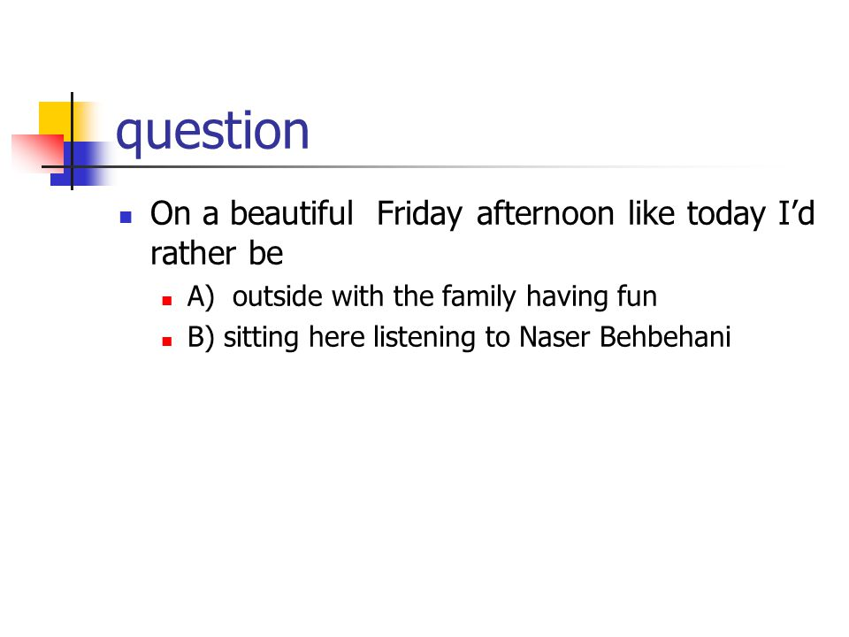 question On a beautiful Friday afternoon like today I'd rather be