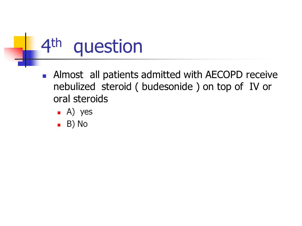 4th question Almost all patients admitted with AECOPD receive nebulized steroid ( budesonide ) on top of IV or oral steroids.