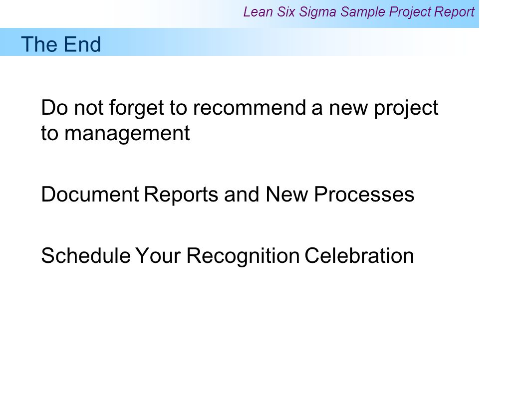 The End Do not forget to recommend a new project to management. Document Reports and New Processes.