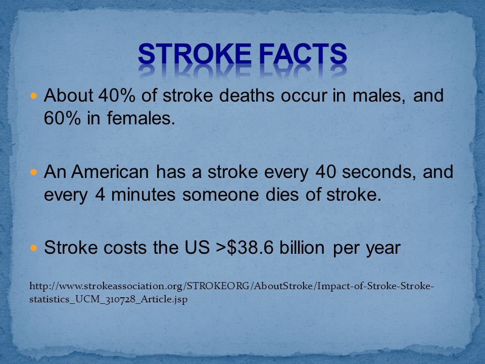 STROKE FACTS About 40% of stroke deaths occur in males, and 60% in females.