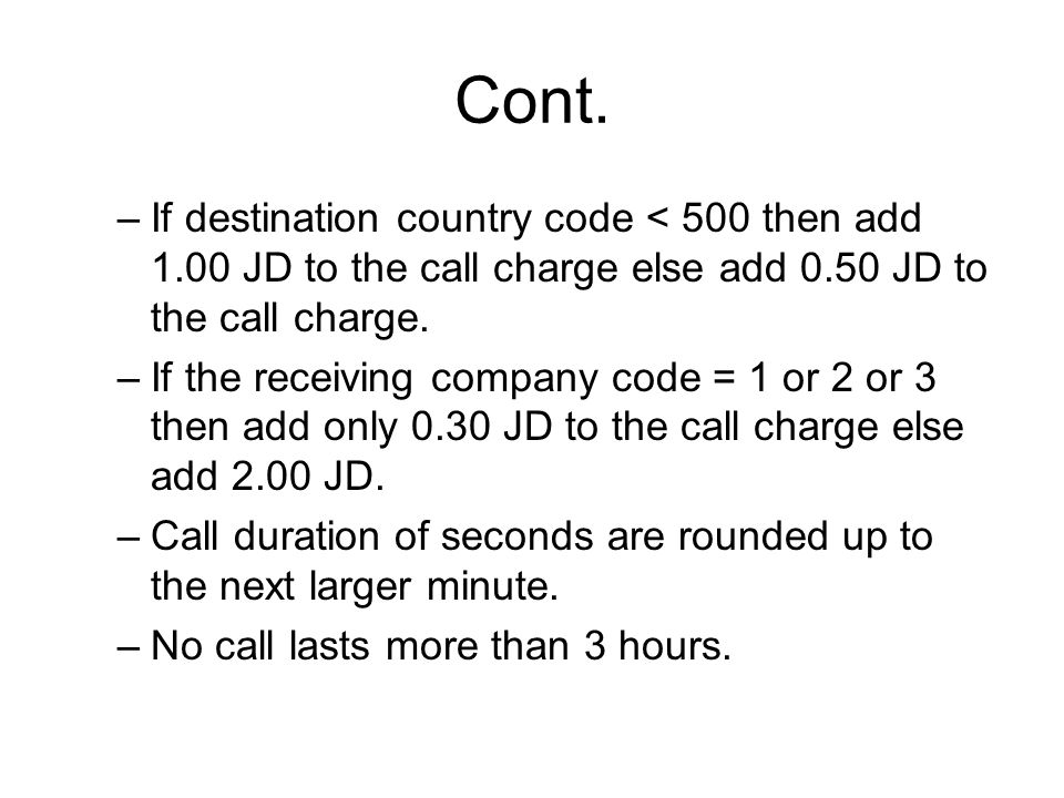 Cont. If destination country code < 500 then add 1.00 JD to the call charge else add 0.50 JD to the call charge.