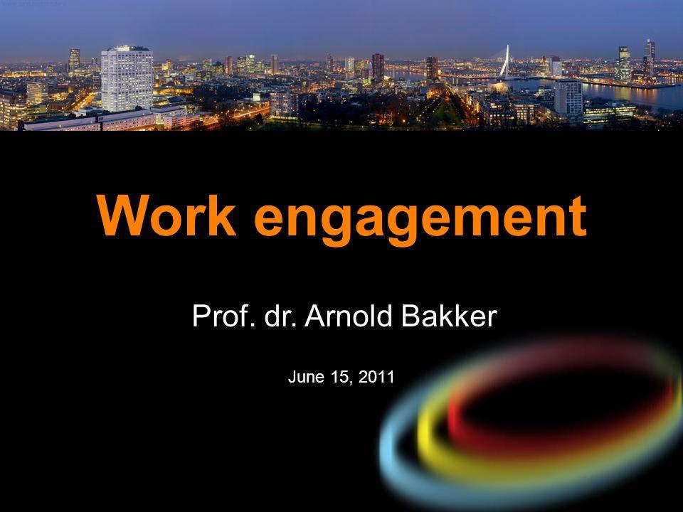 Work engagement Prof. dr. Arnold Bakker June 15, 2011