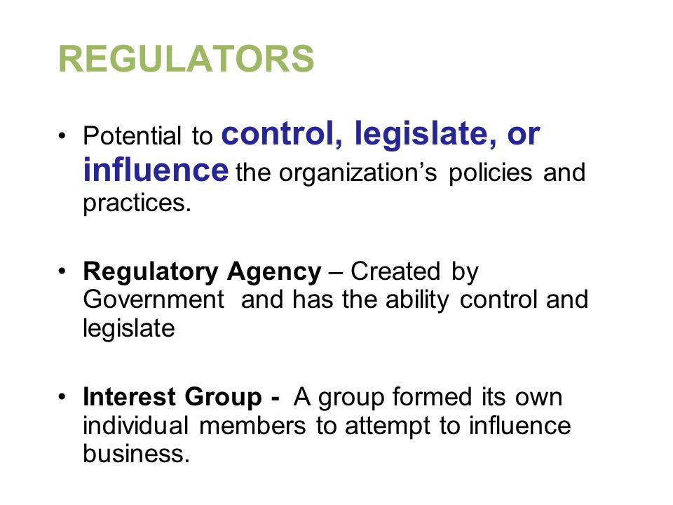 REGULATORS Potential to control, legislate, or influence the organization's policies and practices.