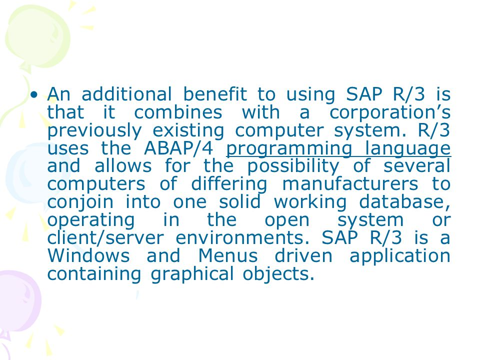 An additional benefit to using SAP R/3 is that it combines with a corporation's previously existing computer system.