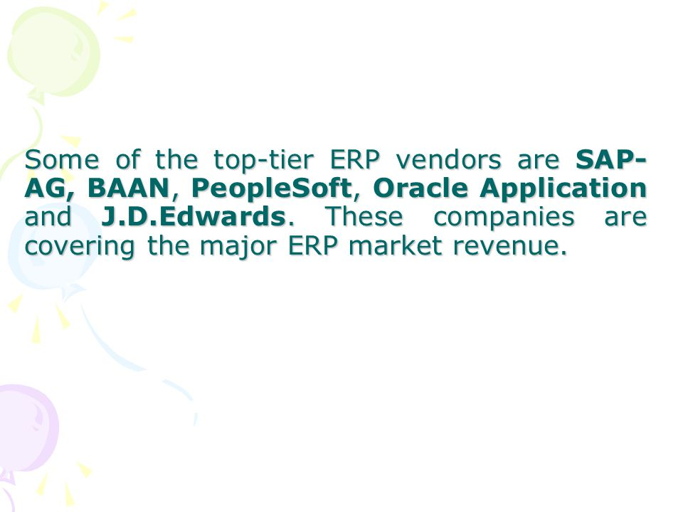 Some of the top-tier ERP vendors are SAP-AG, BAAN, PeopleSoft, Oracle Application and J.D.Edwards.