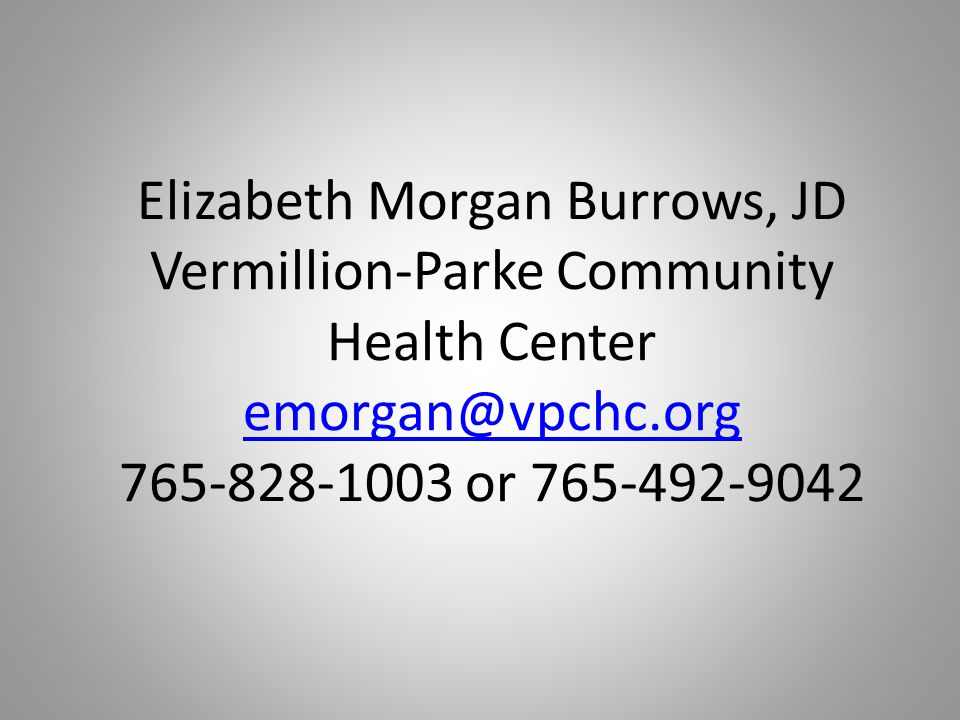Elizabeth Morgan Burrows, JD Vermillion-Parke Community Health Center emorgan@vpchc.org 765-828-1003 or 765-492-9042