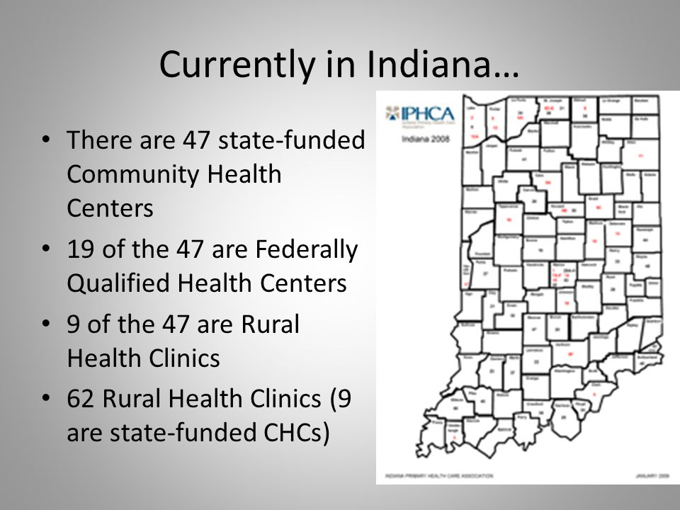 Currently in Indiana… There are 47 state-funded Community Health Centers. 19 of the 47 are Federally Qualified Health Centers.