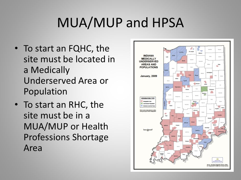 MUA/MUP and HPSA To start an FQHC, the site must be located in a Medically Underserved Area or Population.