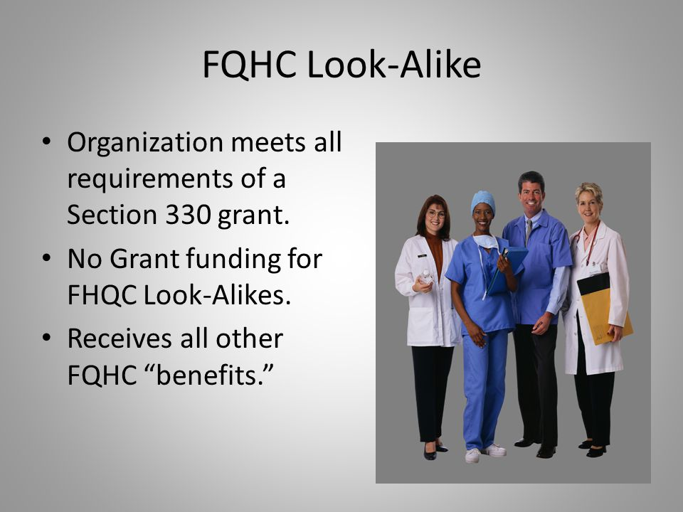 FQHC Look-Alike Organization meets all requirements of a Section 330 grant. No Grant funding for FHQC Look-Alikes.