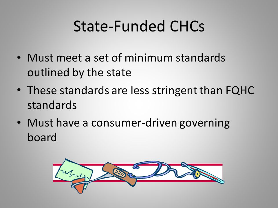 State-Funded CHCs Must meet a set of minimum standards outlined by the state. These standards are less stringent than FQHC standards.