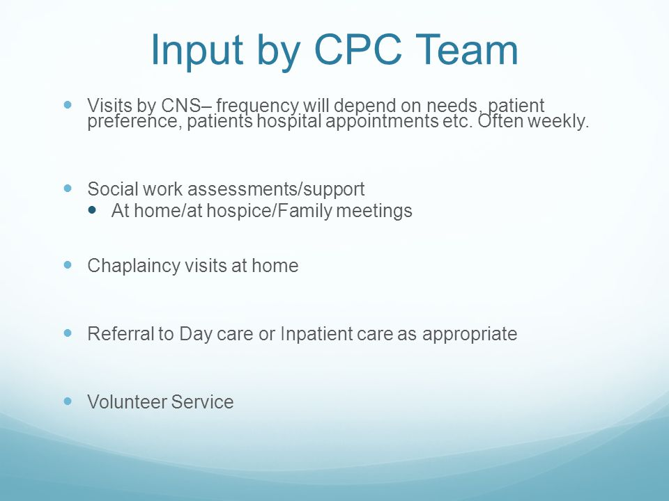 Input by CPC Team Visits by CNS– frequency will depend on needs, patient preference, patients hospital appointments etc. Often weekly.