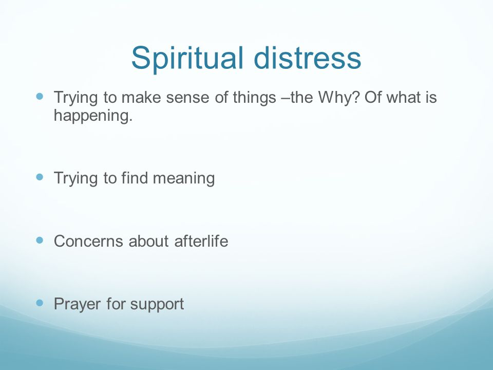 Spiritual distress Trying to make sense of things –the Why Of what is happening. Trying to find meaning.