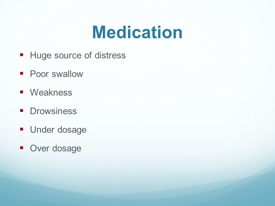 Medication Huge source of distress Poor swallow Weakness Drowsiness