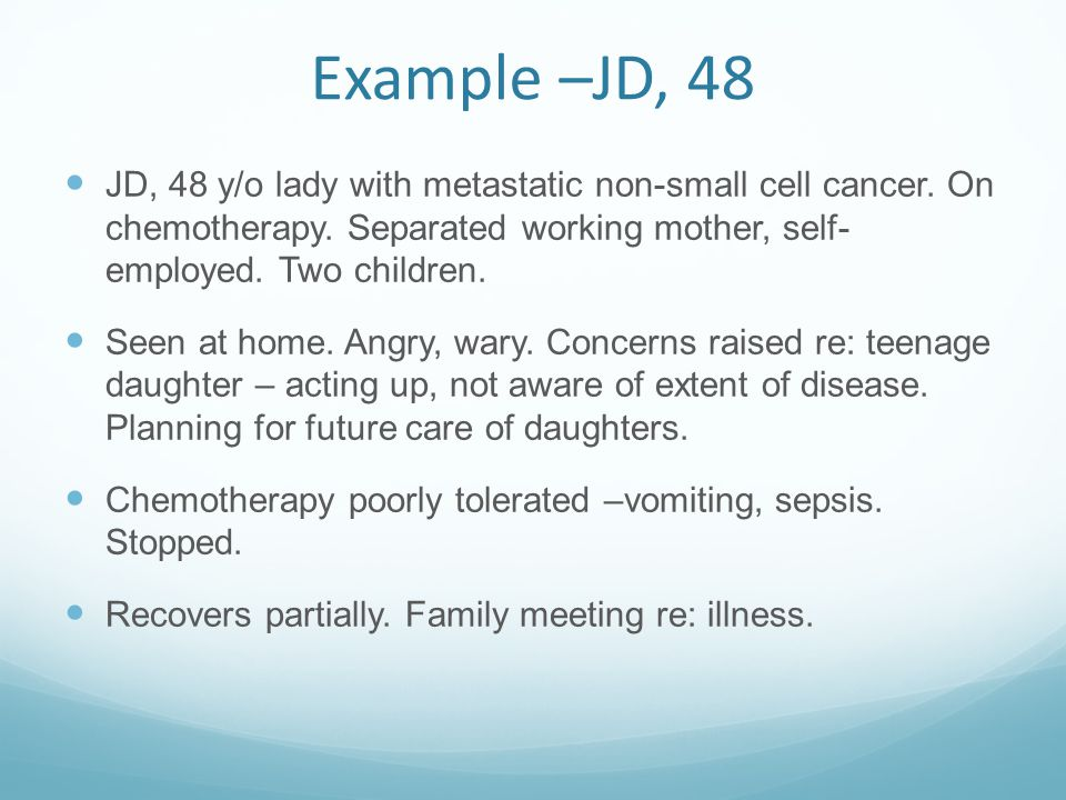 Example –JD, 48 JD, 48 y/o lady with metastatic non-small cell cancer. On chemotherapy. Separated working mother, self- employed. Two children.
