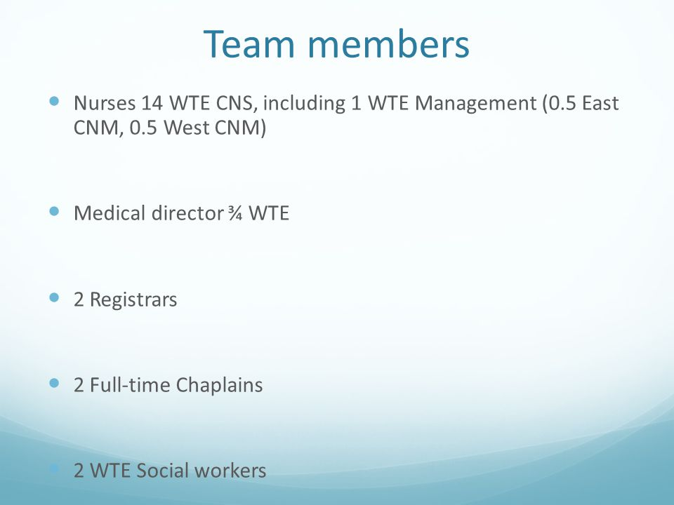 Team members Nurses 14 WTE CNS, including 1 WTE Management (0.5 East CNM, 0.5 West CNM) Medical director ¾ WTE.