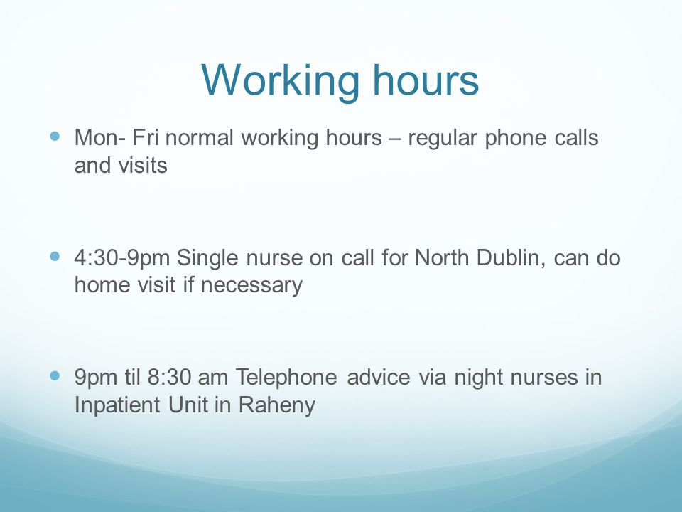 Working hours Mon- Fri normal working hours – regular phone calls and visits.