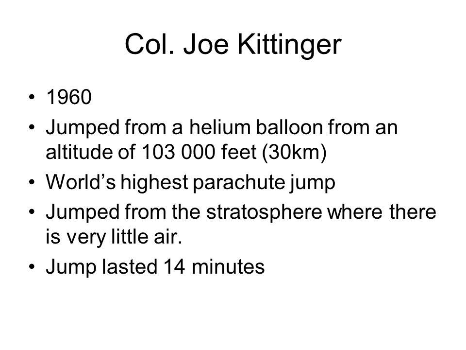 Col. Joe Kittinger 1960. Jumped from a helium balloon from an altitude of 103 000 feet (30km) World's highest parachute jump.