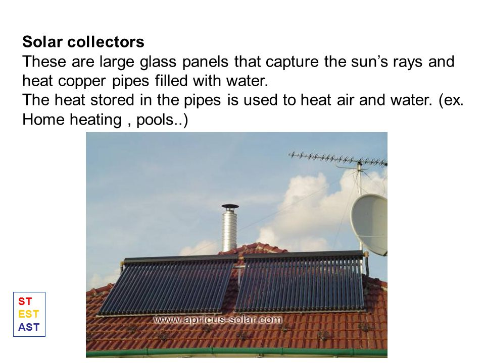 Solar collectors These are large glass panels that capture the sun's rays and heat copper pipes filled with water.