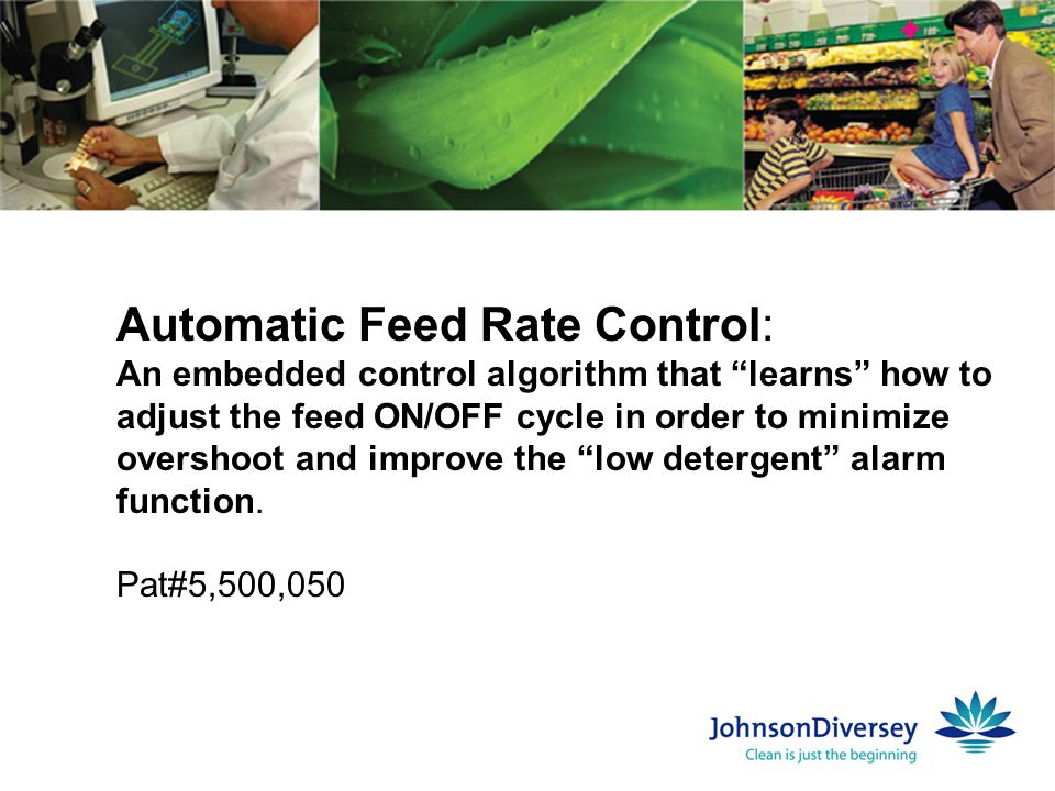Automatic Feed Rate Control: An embedded control algorithm that learns how to adjust the feed ON/OFF cycle in order to minimize overshoot and improve the low detergent alarm function.