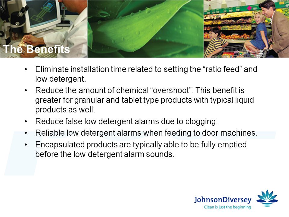 The Benefits Eliminate installation time related to setting the ratio feed and low detergent.