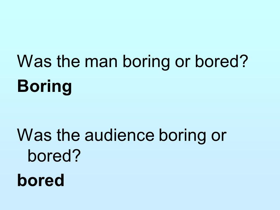 Was the man boring or bored. Boring Was the audience boring or bored