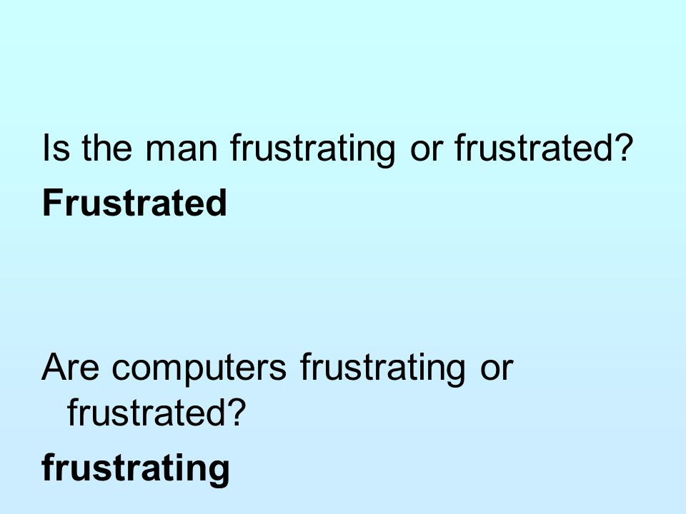 Is the man frustrating or frustrated