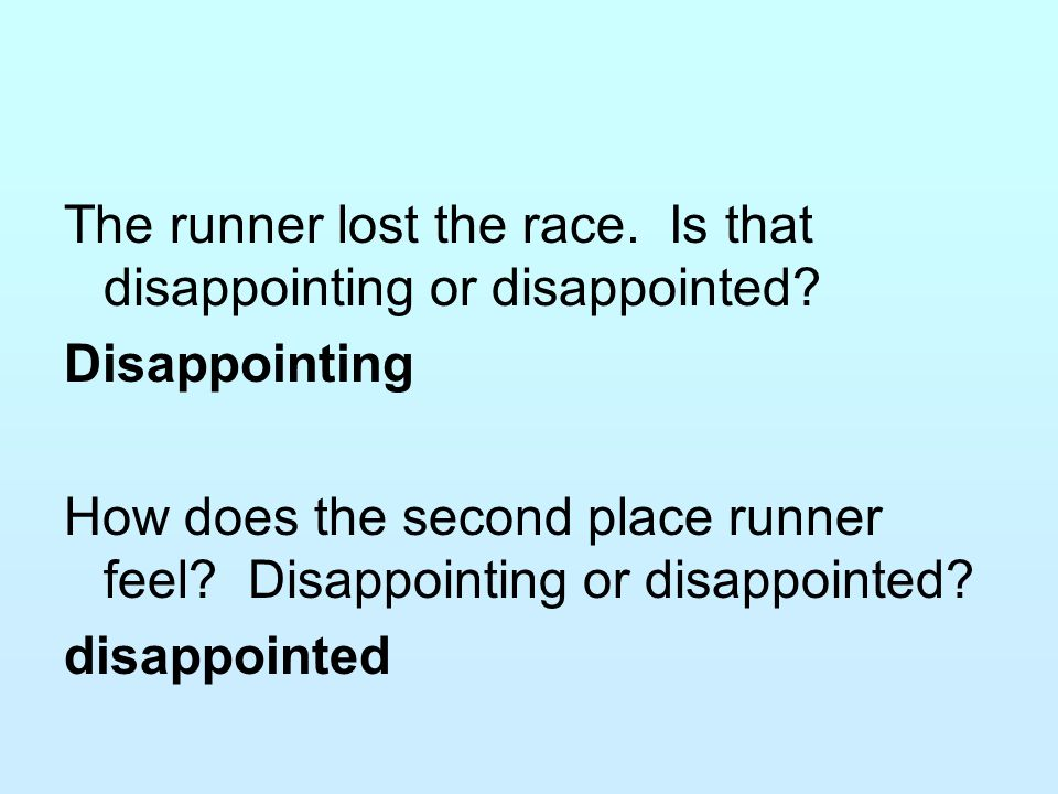 The runner lost the race. Is that disappointing or disappointed