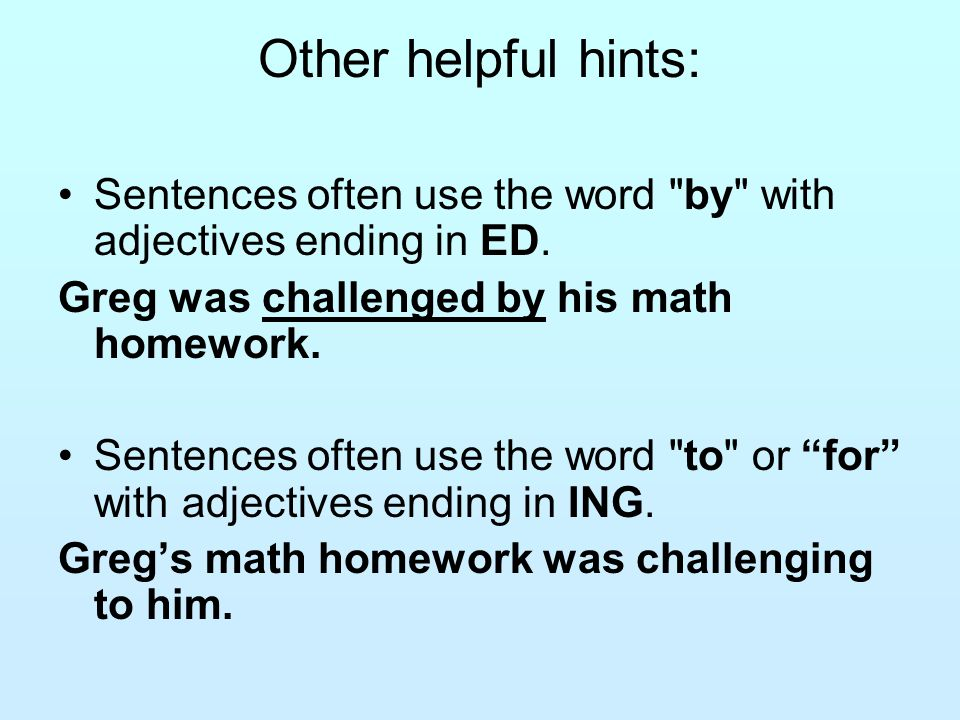 Other helpful hints: Sentences often use the word by with adjectives ending in ED. Greg was challenged by his math homework.