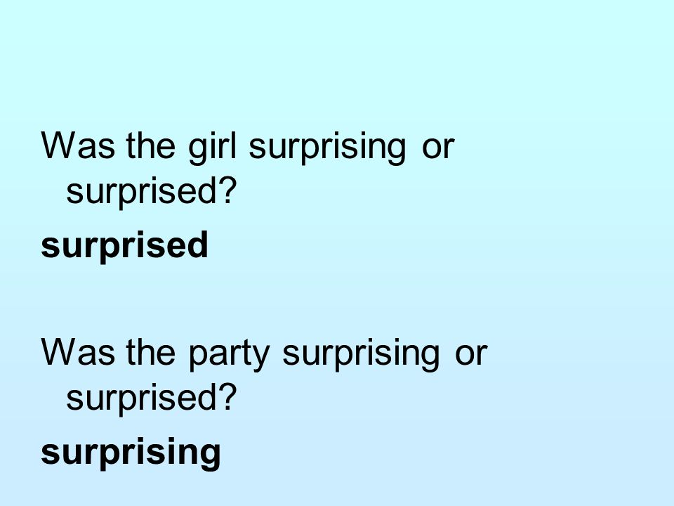 Was the girl surprising or surprised