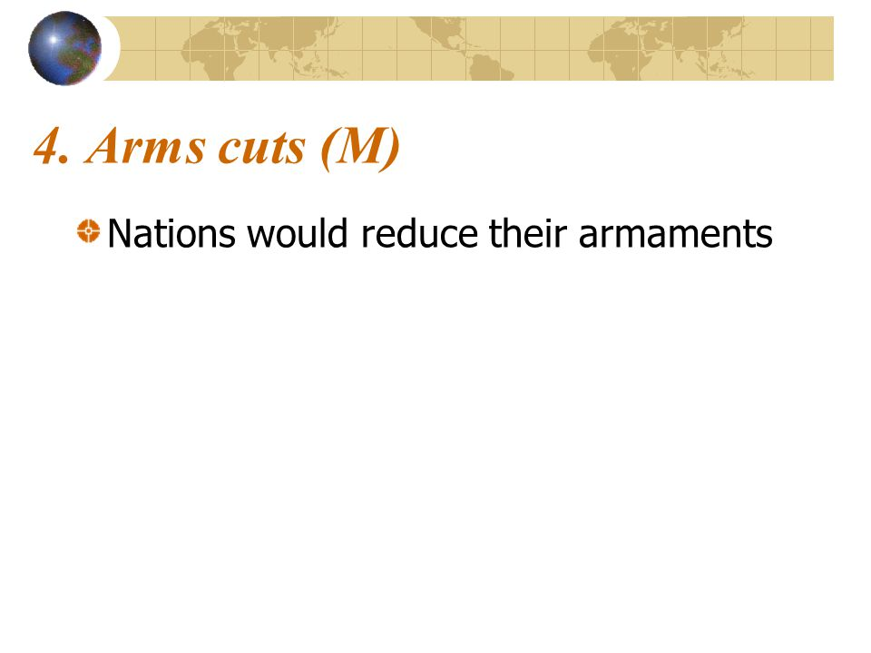 4. Arms cuts (M) Nations would reduce their armaments