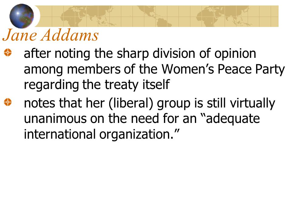 Jane Addams after noting the sharp division of opinion among members of the Women's Peace Party regarding the treaty itself.