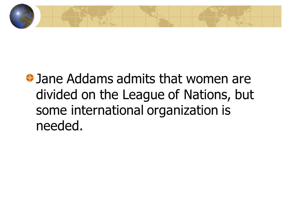 Jane Addams admits that women are divided on the League of Nations, but some international organization is needed.