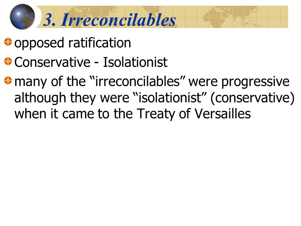 3. Irreconcilables opposed ratification Conservative - Isolationist