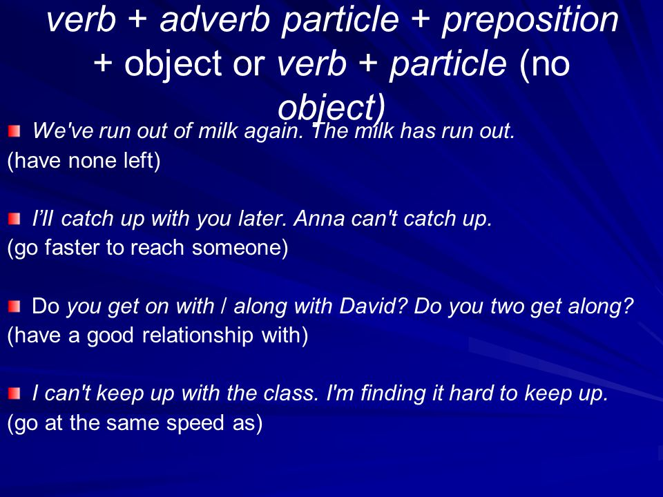 verb + adverb particle + preposition + object or verb + particle (no object)