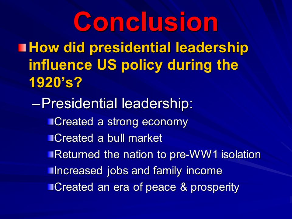 Conclusion How did presidential leadership influence US policy during the 1920's Presidential leadership: