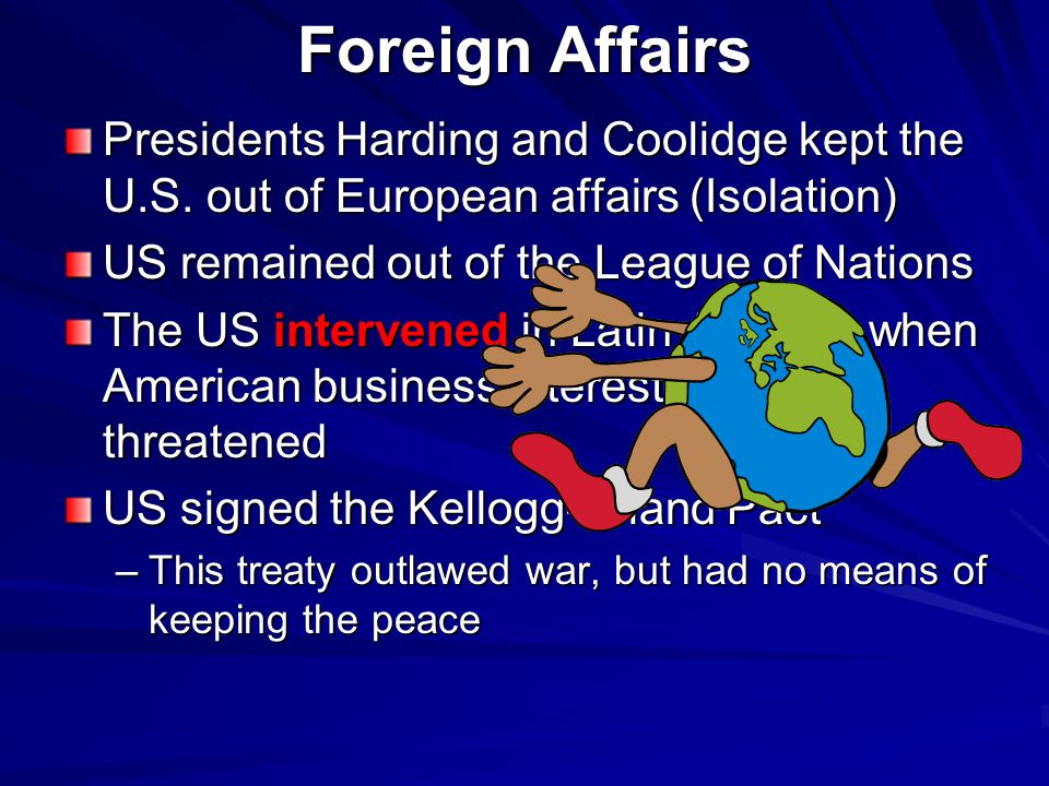 Foreign Affairs Presidents Harding and Coolidge kept the U.S. out of European affairs (Isolation) US remained out of the League of Nations.