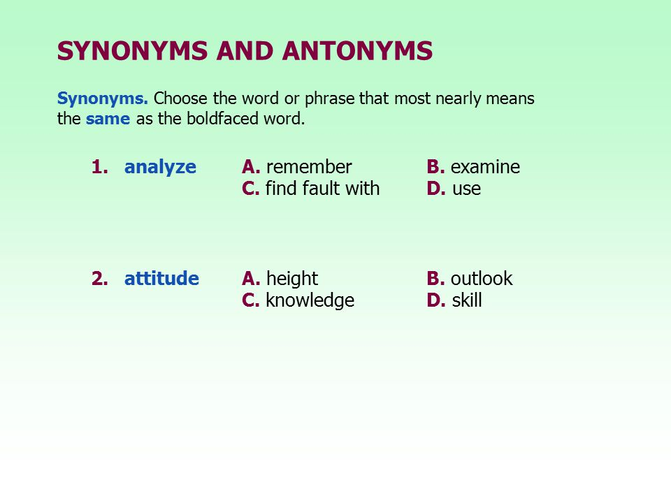 SYNONYMS AND ANTONYMS 1. analyze A. remember B. examine