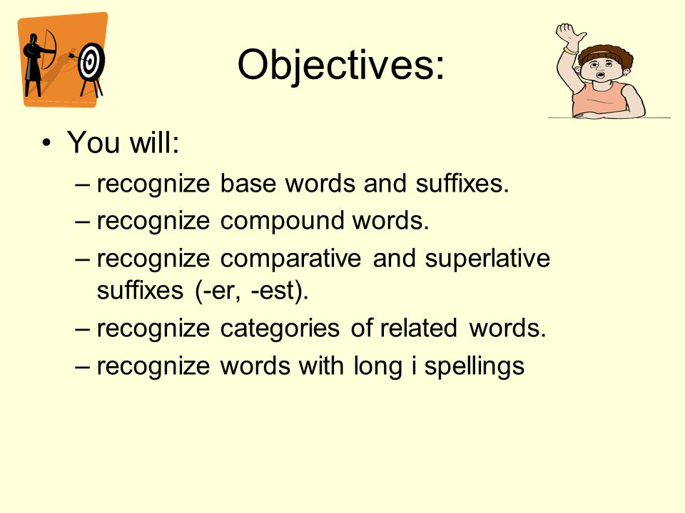 Objectives: You will: recognize base words and suffixes.