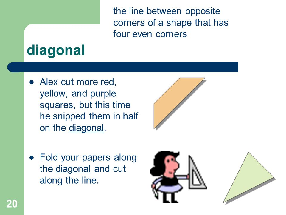 diagonal 20 the line between opposite corners of a shape that has